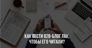 Как вести b2b-блог так, чтобы его читали?