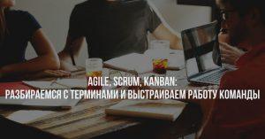 Agile, Scrum, Kanban: разбираемся с терминами и выстраиваем работу команды